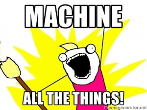 X ALL THE THINGS - MACHINE ALL THE THINGS!